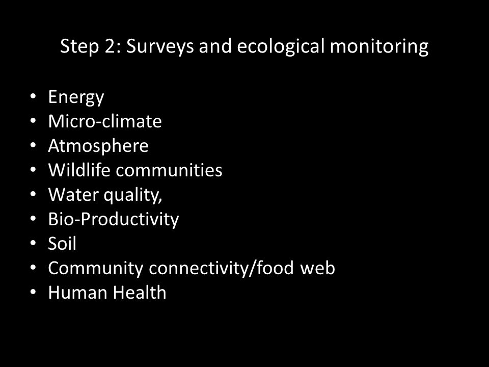 Step 2: Surveys and ecological monitoring Energy Micro-climate Atmosphere Wildlife communities Water quality, Bio-Productivity Soil Community connectivity/food web Human Health