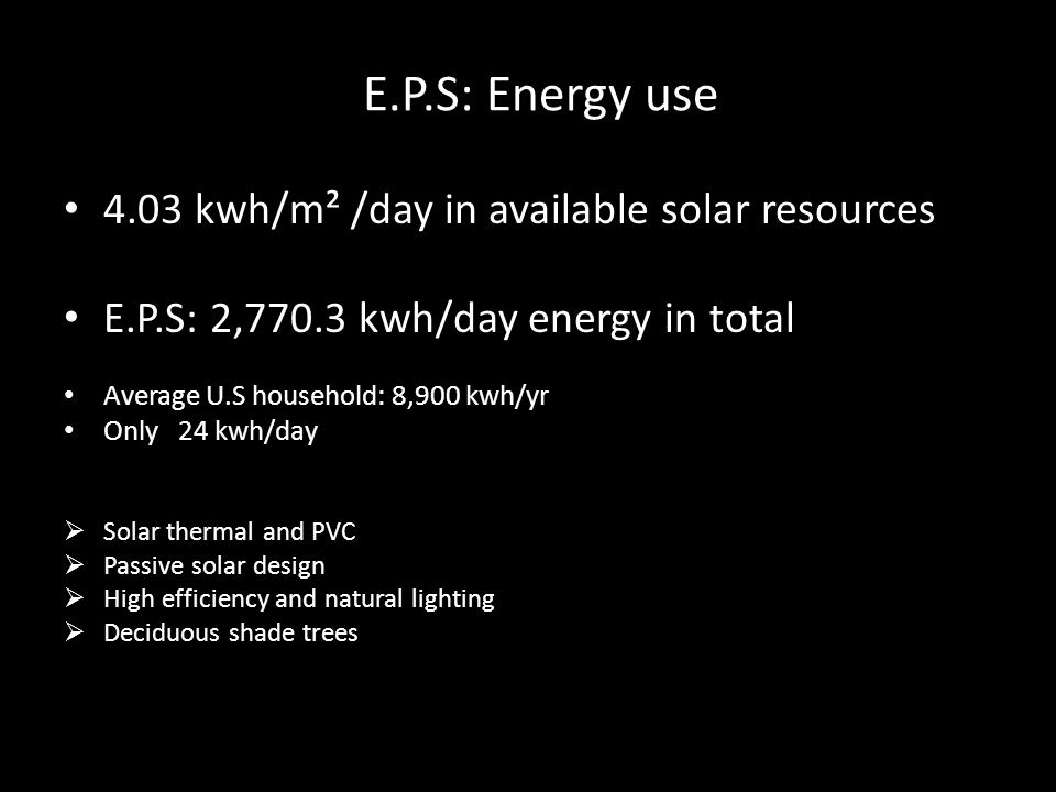 E.P.S: Energy use 4.03 kwh/m² /day in available solar resources E.P.S: 2,770.3 kwh/day energy in total Average U.S household: 8,900 kwh/yr Only 24 kwh/day Solar thermal and PVC Passive solar design High efficiency and natural lighting Deciduous shade trees