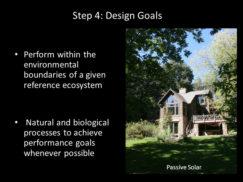 Step 4: Design Goals Perform within the environmental boundaries of a given reference ecosystem Natural and biological processes to achieve performance goals whenever possible Passive Solar