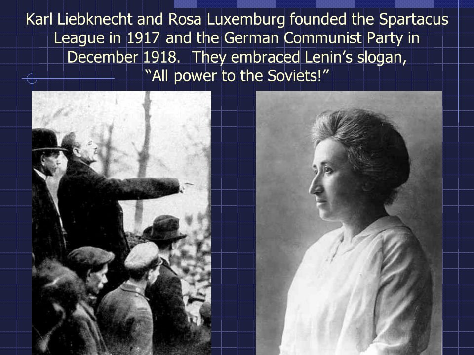 Karl Liebknecht and Rosa Luxemburg founded the Spartacus League in 1917 and the German Communist Party in December 1918.