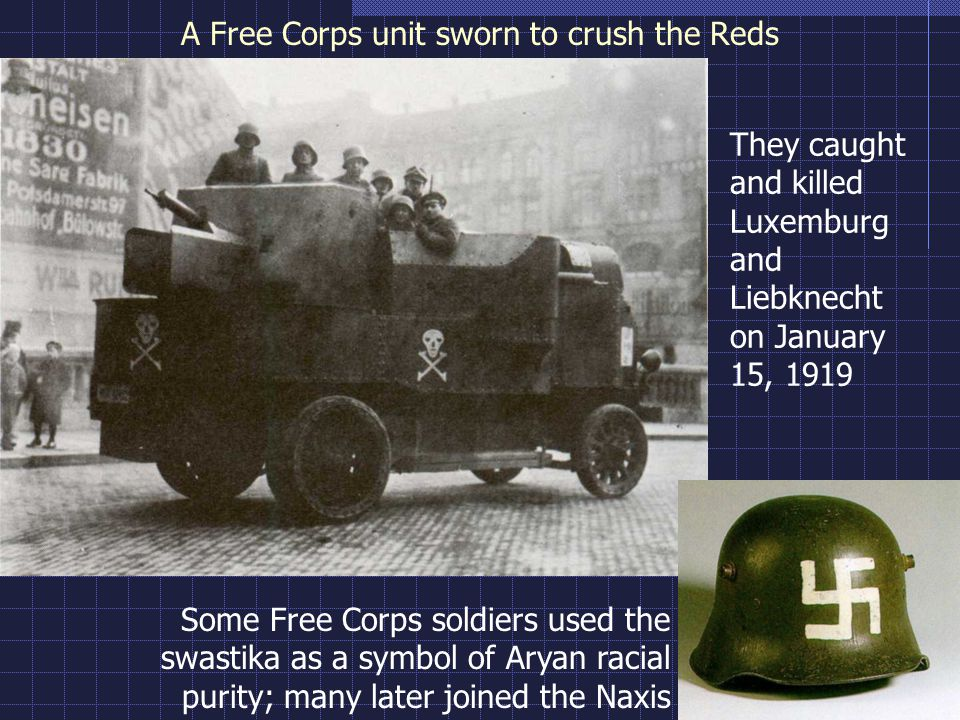 A Free Corps unit sworn to crush the Reds Some Free Corps soldiers used the swastika as a symbol of Aryan racial purity; many later joined the Naxis They caught and killed Luxemburg and Liebknecht on January 15, 1919