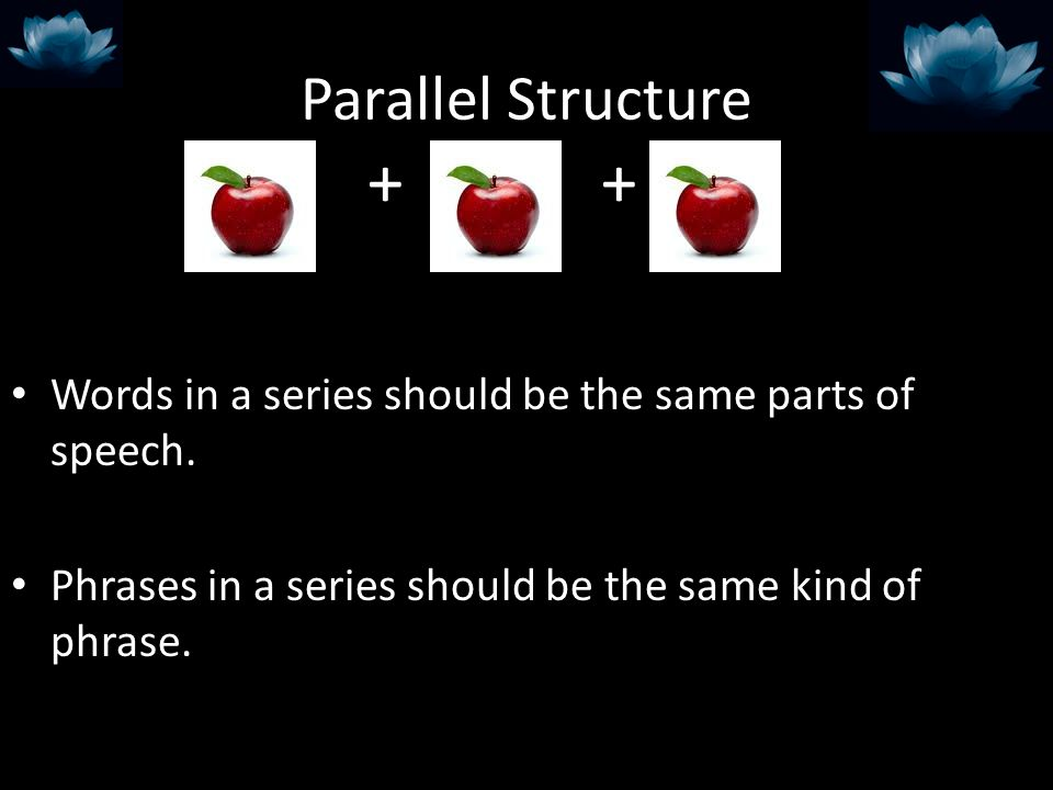 Parallel Structure Words in a series should be the same parts of speech. Phrases in a series should be the same kind of phrase. + +
