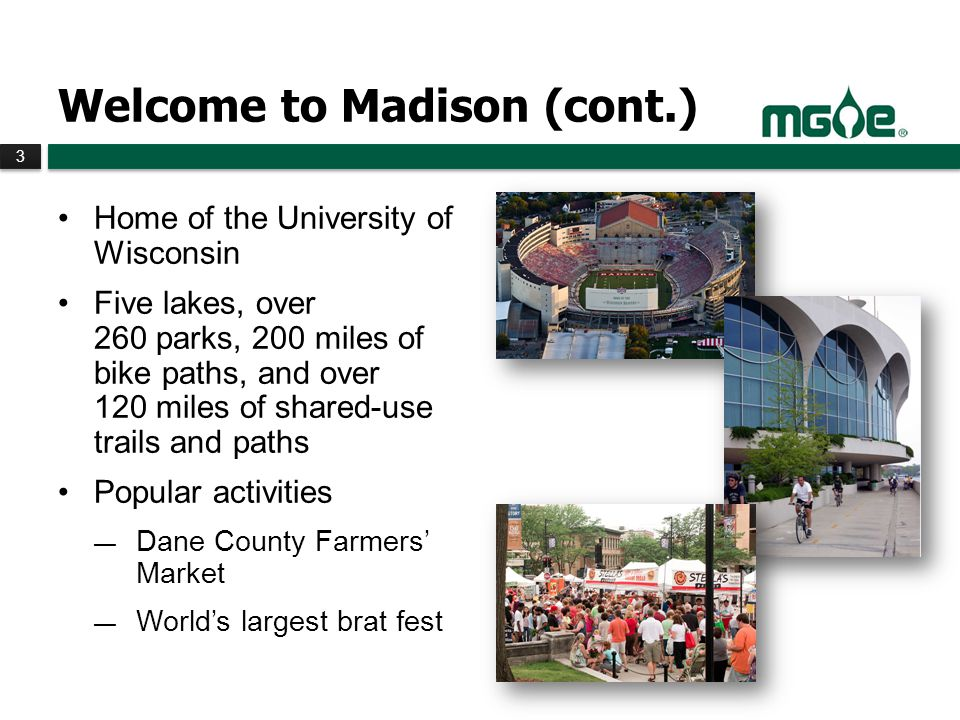 3 3 Welcome to Madison (cont.) Home of the University of Wisconsin Five lakes, over 260 parks, 200 miles of bike paths, and over 120 miles of shared-use trails and paths Popular activities Dane County Farmers Market Worlds largest brat fest