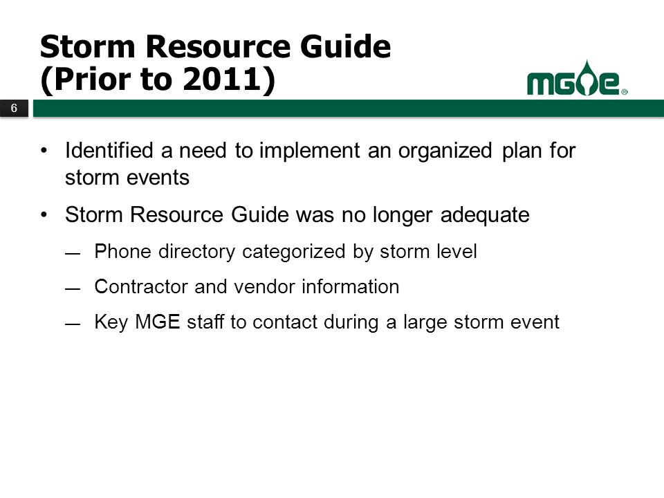 6 6 Storm Resource Guide (Prior to 2011) Identified a need to implement an organized plan for storm events Storm Resource Guide was no longer adequate Phone directory categorized by storm level Contractor and vendor information Key MGE staff to contact during a large storm event