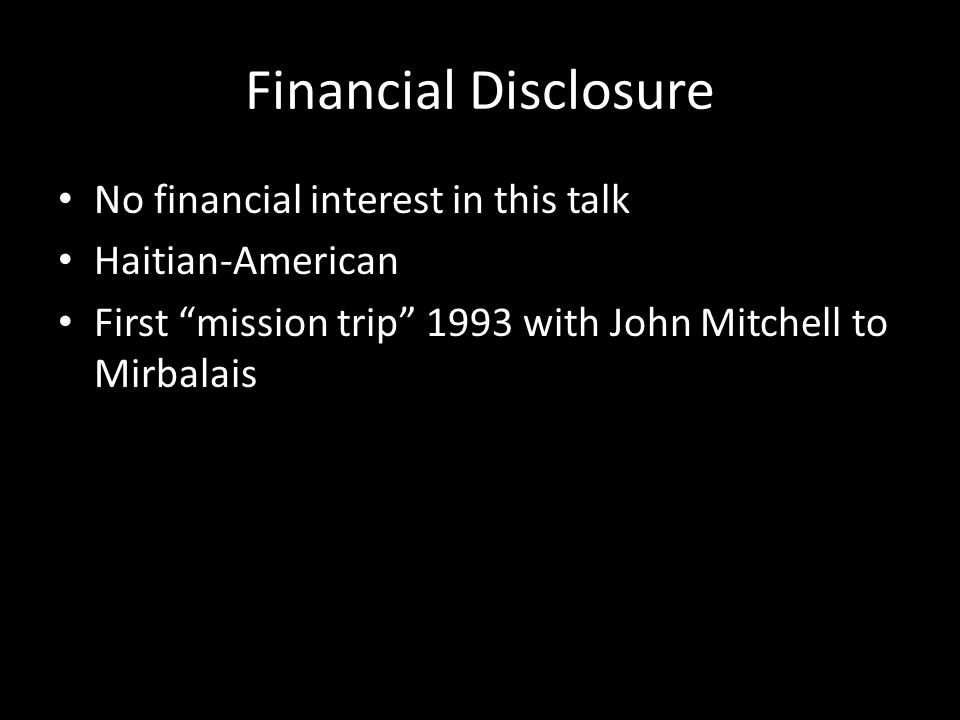 Financial Disclosure No financial interest in this talk Haitian-American First mission trip 1993 with John Mitchell to Mirbalais