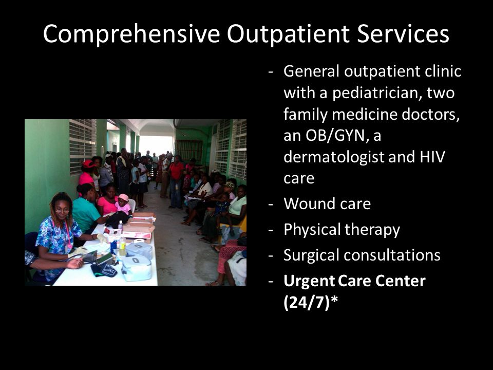 Comprehensive Outpatient Services -General outpatient clinic with a pediatrician, two family medicine doctors, an OB/GYN, a dermatologist and HIV care -Wound care -Physical therapy -Surgical consultations -Urgent Care Center (24/7)*