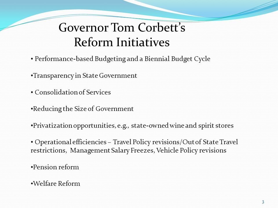Governor Tom Corbetts Reform Initiatives Performance-based Budgeting and a Biennial Budget Cycle Transparency in State Government Consolidation of Ser