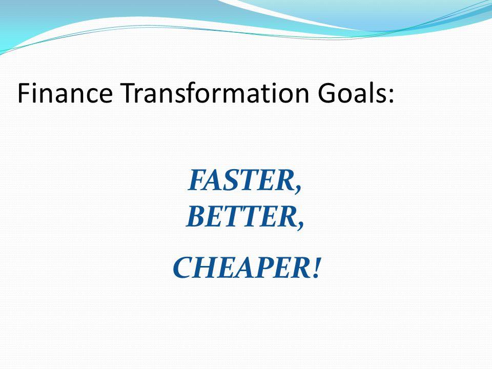 FASTER, BETTER, CHEAPER! Finance Transformation Goals: