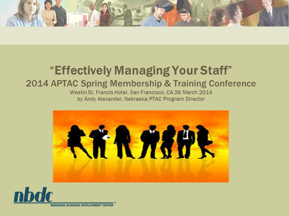Effectively Managing Your Staff 2014 APTAC Spring Membership & Training Conference Westin St.