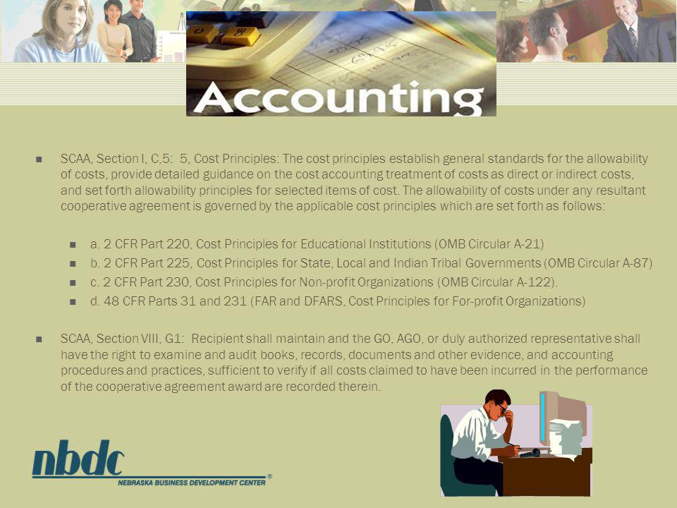 SCAA, Section I, C,5: 5, Cost Principles: The cost principles establish general standards for the allowability of costs, provide detailed guidance on the cost accounting treatment of costs as direct or indirect costs, and set forth allowability principles for selected items of cost.