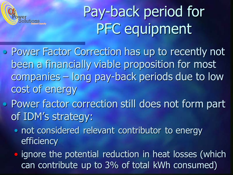 Power Factor Correction has up to recently not been a financially viable proposition for most companies – long pay-back periods due to low cost of energyPower Factor Correction has up to recently not been a financially viable proposition for most companies – long pay-back periods due to low cost of energy Power factor correction still does not form part of IDMs strategy:Power factor correction still does not form part of IDMs strategy: not considered relevant contributor to energy efficiencynot considered relevant contributor to energy efficiency ignore the potential reduction in heat losses (which can contribute up to 3% of total kWh consumed)ignore the potential reduction in heat losses (which can contribute up to 3% of total kWh consumed) Pay-back period for PFC equipment