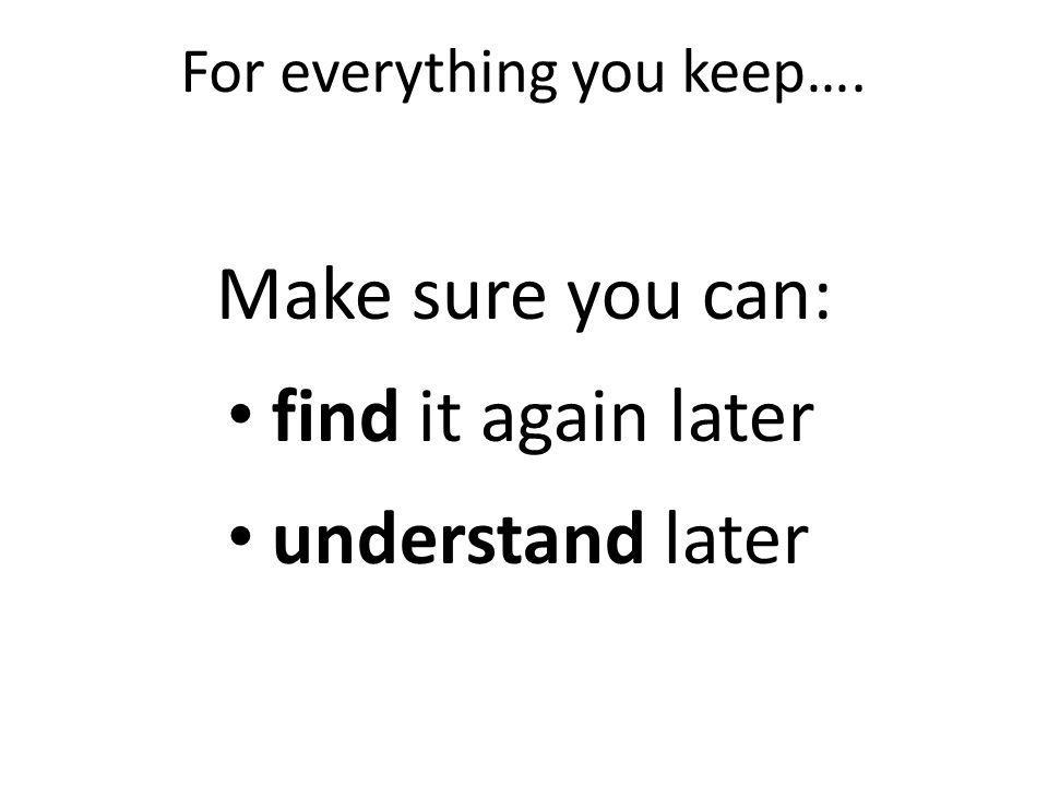 For everything you keep…. Make sure you can: find it again later understand later