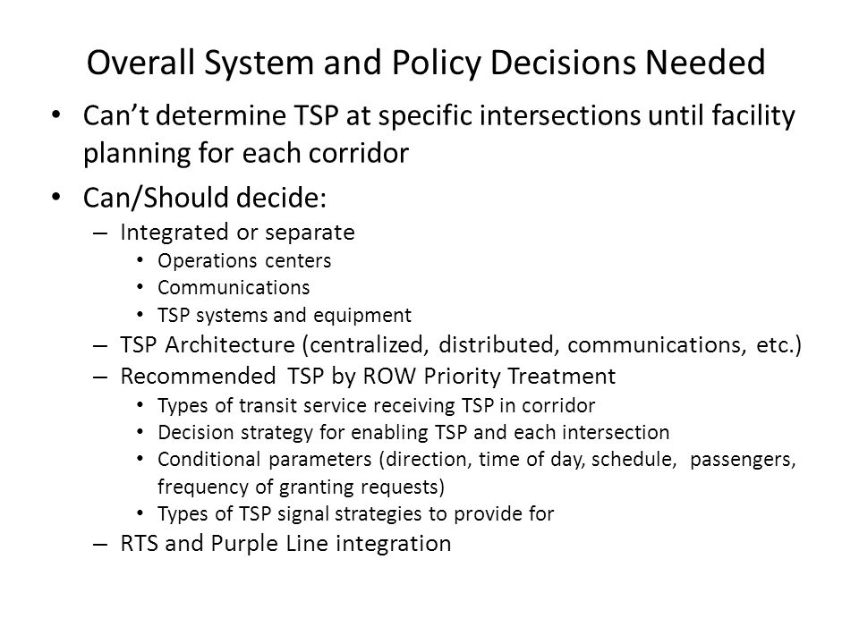 Overall System and Policy Decisions Needed Cant determine TSP at specific intersections until facility planning for each corridor Can/Should decide: –