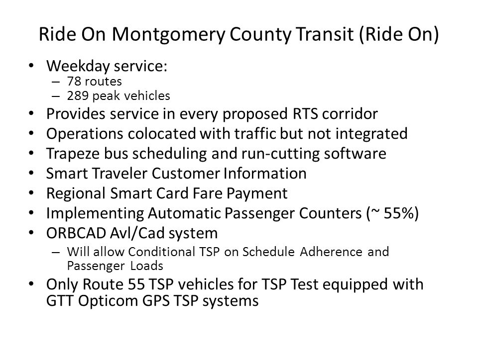 Ride On Montgomery County Transit (Ride On) Weekday service: – 78 routes – 289 peak vehicles Provides service in every proposed RTS corridor Operation