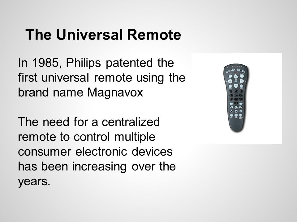 The Universal Remote In 1985, Philips patented the first universal remote using the brand name Magnavox The need for a centralized remote to control multiple consumer electronic devices has been increasing over the years.