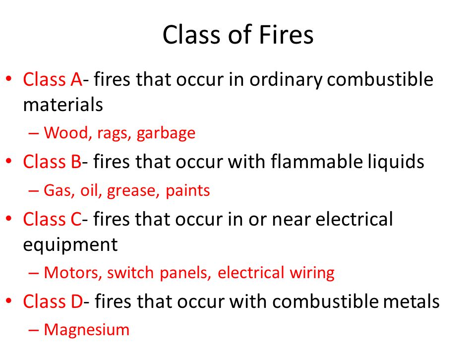 Class of Fires Class A- fires that occur in ordinary combustible materials – Wood, rags, garbage Class B- fires that occur with flammable liquids – Ga