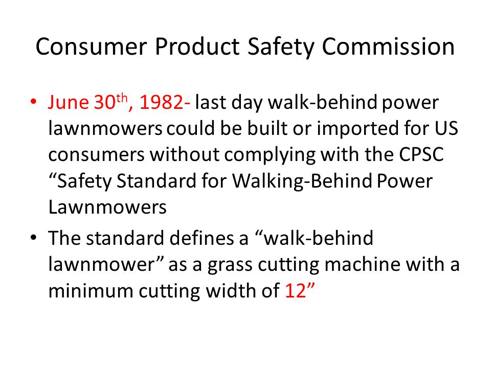 Consumer Product Safety Commission The standard specifies performance requirements for most rotary lawnmowers manufactured or imported after June 30, 1982 Every affected rotary lawnmower must carry a certification label A blade control system is required that stops the blade completely within 3 seconds after release of control The standard specifically applies to the manufacturer and initial sale to consumers