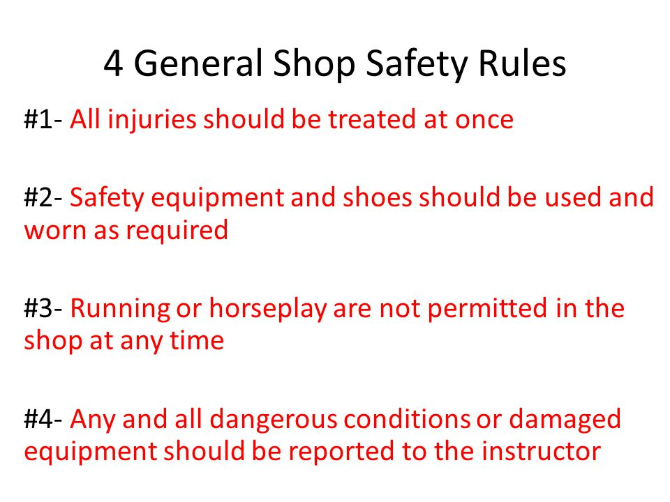 4 General Shop Safety Rules #1- All injuries should be treated at once #2- Safety equipment and shoes should be used and worn as required #3- Running