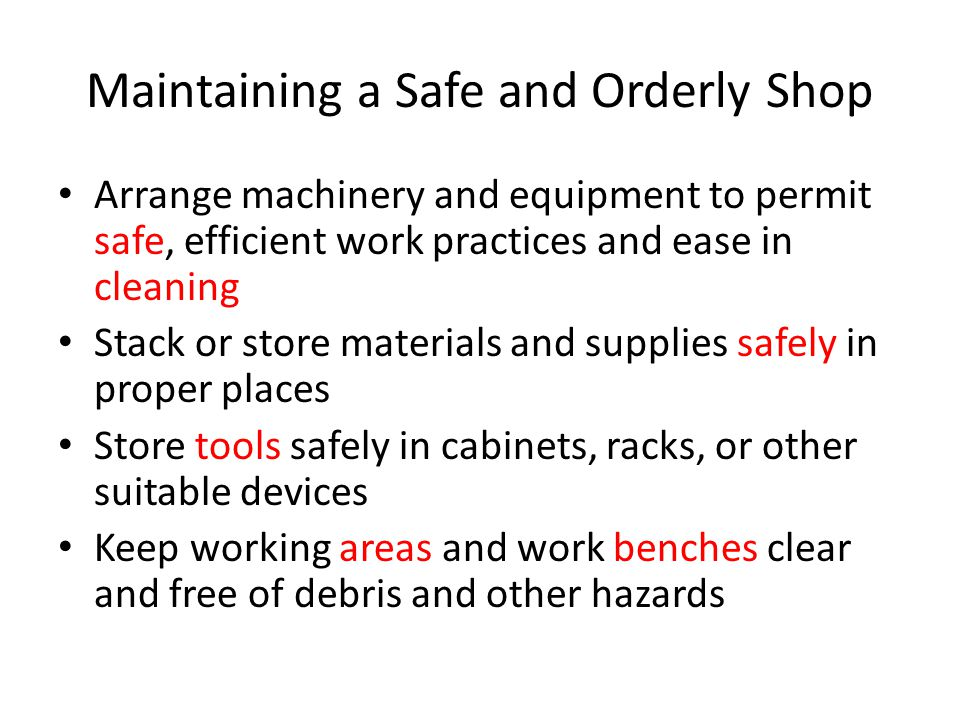 Maintaining a Safe and Orderly Shop Keep floors clean and free from obstructions and slippery substances Keep aisles, traffic areas, and exists from of material and other debris Properly dispose of combustible materials or store them in approved containers Store oily rags in self- closing or spring-lift metal containers