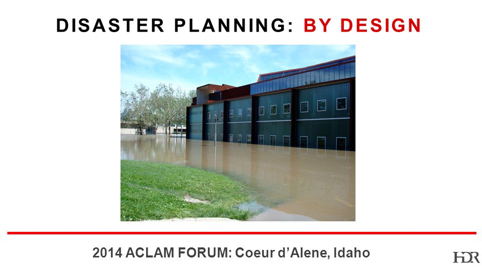 BR-10-1402 2014 ACLAM FORUM: Coeur dAlene, Idaho DISASTER PLANNING: BY DESIGN