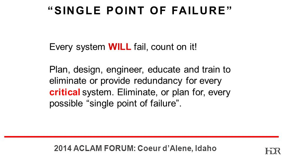 BR ACLAM FORUM: Coeur dAlene, Idaho SINGLE POINT OF FAILURE Every system WILL fail, count on it.