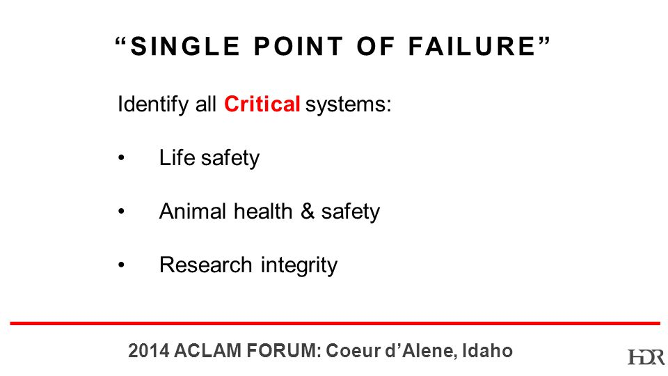 BR-10-1402 2014 ACLAM FORUM: Coeur dAlene, Idaho Identify all Critical systems: Life safety Animal health & safety Research integrity SINGLE POINT OF FAILURE