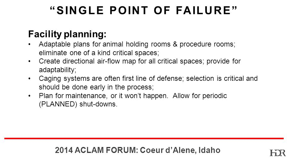 BR-10-1402 2014 ACLAM FORUM: Coeur dAlene, Idaho Facility planning: Adaptable plans for animal holding rooms & procedure rooms; eliminate one of a kind critical spaces; Create directional air-flow map for all critical spaces; provide for adaptability; Caging systems are often first line of defense; selection is critical and should be done early in the process; Plan for maintenance, or it wont happen.