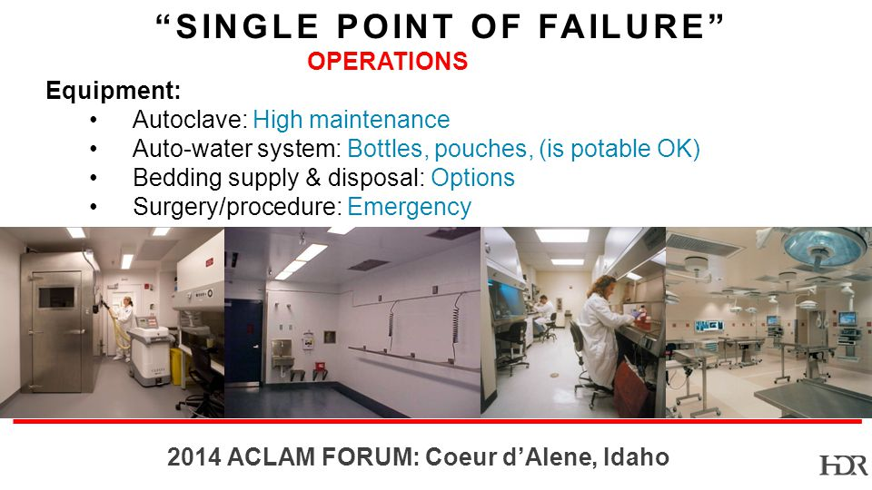 BR-10-1402 2014 ACLAM FORUM: Coeur dAlene, Idaho OPERATIONS Equipment: Autoclave: High maintenance Auto-water system: Bottles, pouches, (is potable OK) Bedding supply & disposal: Options Surgery/procedure: Emergency SINGLE POINT OF FAILURE