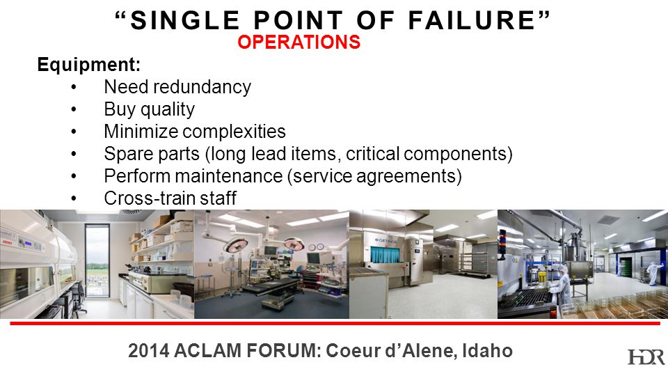 BR-10-1402 2014 ACLAM FORUM: Coeur dAlene, Idaho SINGLE POINT OF FAILURE OPERATIONS Equipment: Need redundancy Buy quality Minimize complexities Spare parts (long lead items, critical components) Perform maintenance (service agreements) Cross-train staff
