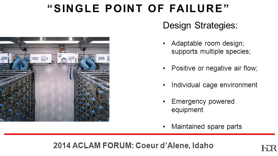 BR ACLAM FORUM: Coeur dAlene, Idaho SINGLE POINT OF FAILURE Design Strategies: Adaptable room design; supports multiple species; Positive or negative air flow; Individual cage environment Emergency powered equipment Maintained spare parts