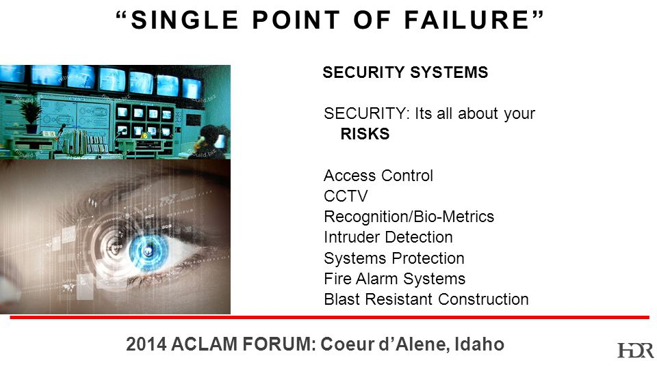 BR-10-1402 2014 ACLAM FORUM: Coeur dAlene, Idaho SINGLE POINT OF FAILURE SECURITY: Its all about your RISKS Access Control CCTV Recognition/Bio-Metrics Intruder Detection Systems Protection Fire Alarm Systems Blast Resistant Construction SECURITY SYSTEMS
