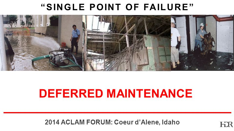 BR-10-1402 2014 ACLAM FORUM: Coeur dAlene, Idaho SINGLE POINT OF FAILURE DEFERRED MAINTENANCE
