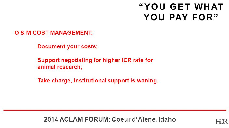 BR-10-1402 2014 ACLAM FORUM: Coeur dAlene, Idaho YOU GET WHAT YOU PAY FOR O & M COST MANAGEMENT: Document your costs; Support negotiating for higher ICR rate for animal research; Take charge, Institutional support is waning.