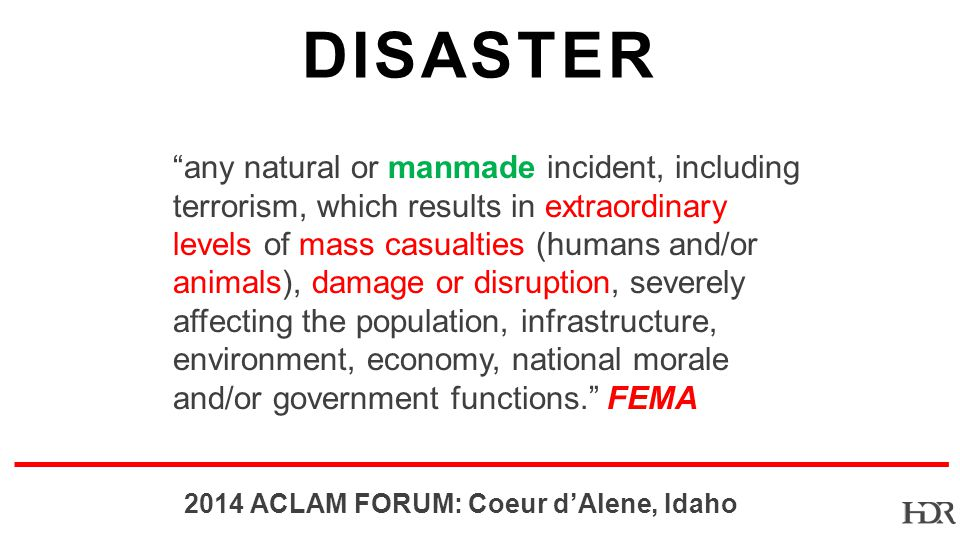 BR ACLAM FORUM: Coeur dAlene, Idaho DISASTER any natural or manmade incident, including terrorism, which results in extraordinary levels of mass casualties (humans and/or animals), damage or disruption, severely affecting the population, infrastructure, environment, economy, national morale and/or government functions.