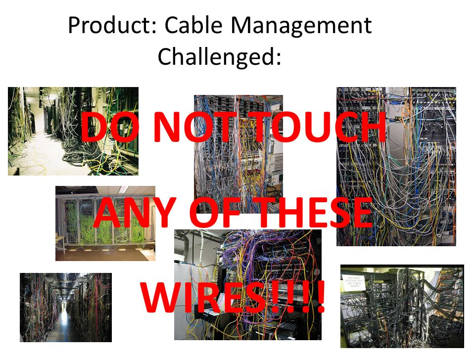 Product: Cable Management Challenged: DO NOT TOUCH ANY OF THESE WIRES!!!!