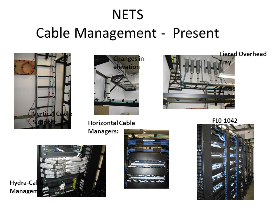 NETS Cable Management - Present Vertical Cable Support Changes in elevation Horizontal Cable Managers: Tiered Overhead Tray FL0-1042 Hydra-Cable Management