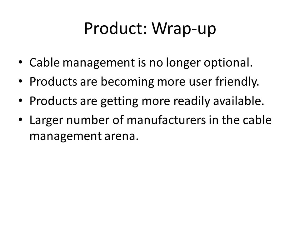 Product: Wrap-up Cable management is no longer optional. Products are becoming more user friendly. Products are getting more readily available. Larger
