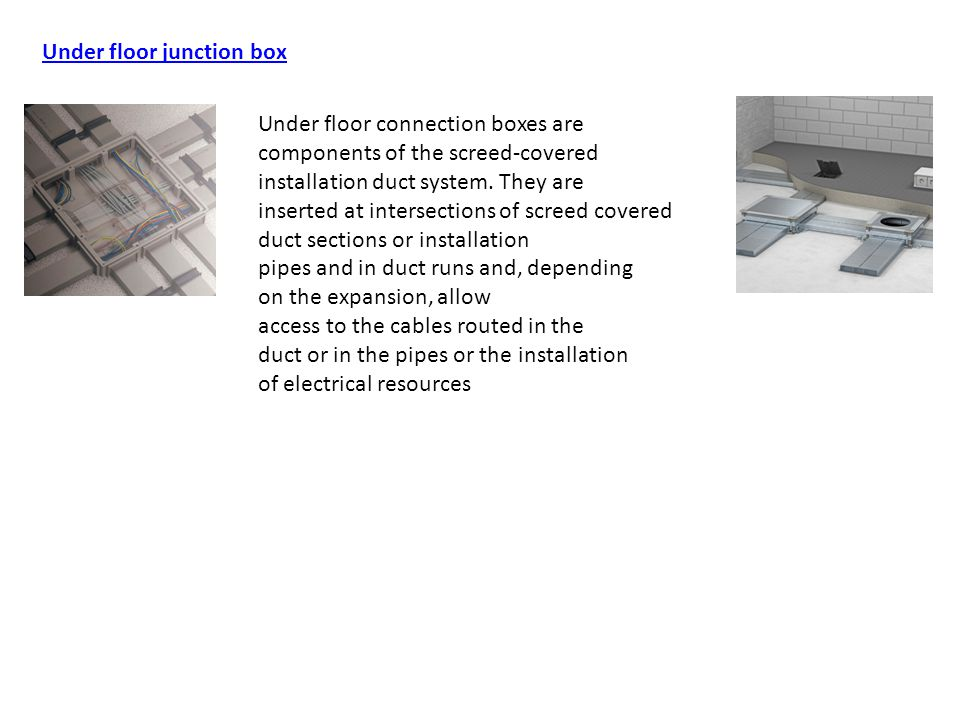 Under floor junction box Under floor connection boxes are components of the screed-covered installation duct system. They are inserted at intersection