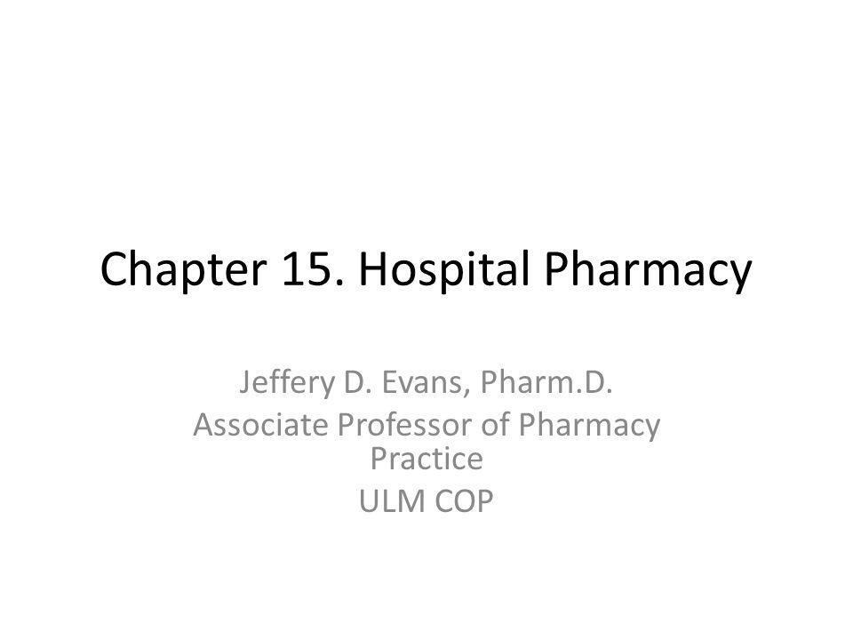 Chapter 15. Hospital Pharmacy Jeffery D. Evans, Pharm.D.