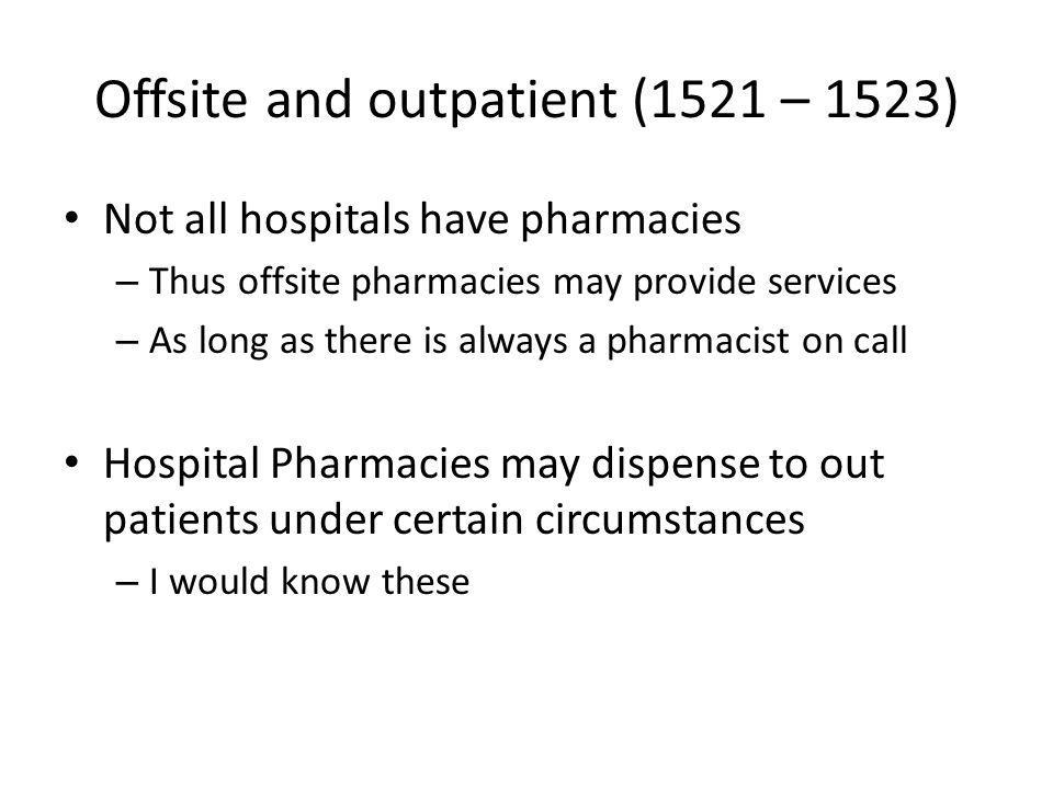 Offsite and outpatient (1521 – 1523) Not all hospitals have pharmacies – Thus offsite pharmacies may provide services – As long as there is always a pharmacist on call Hospital Pharmacies may dispense to out patients under certain circumstances – I would know these