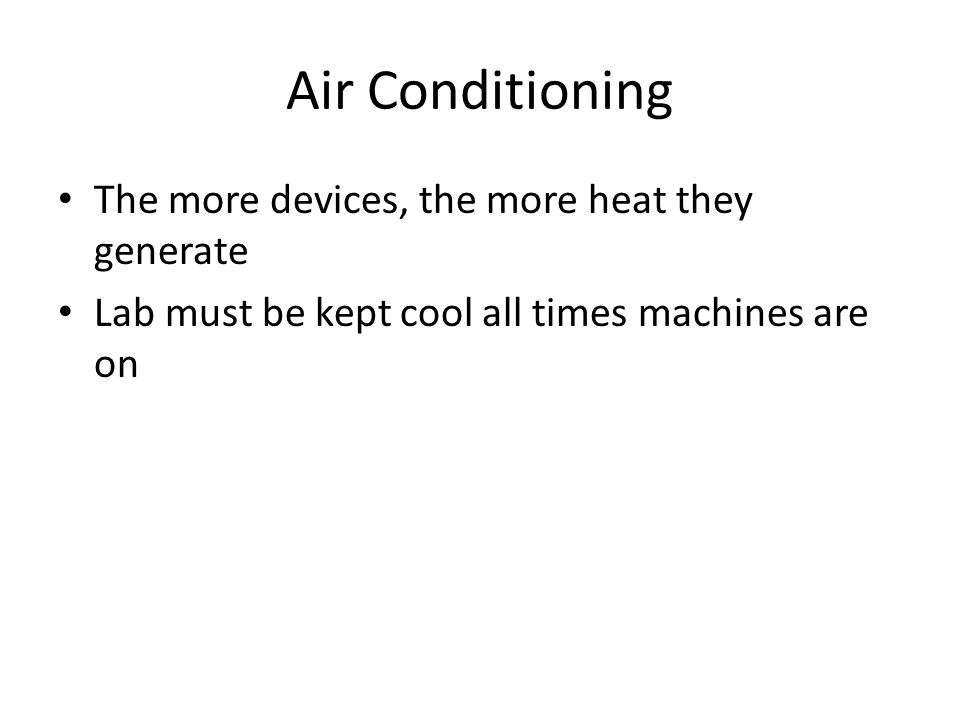 Air Conditioning The more devices, the more heat they generate Lab must be kept cool all times machines are on
