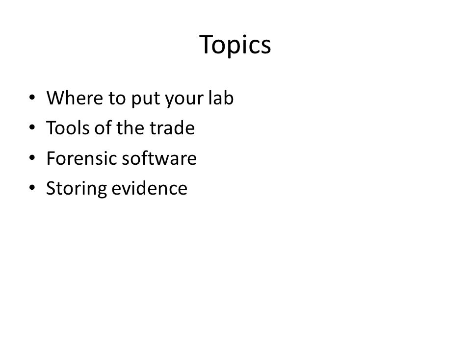 Topics Where to put your lab Tools of the trade Forensic software Storing evidence
