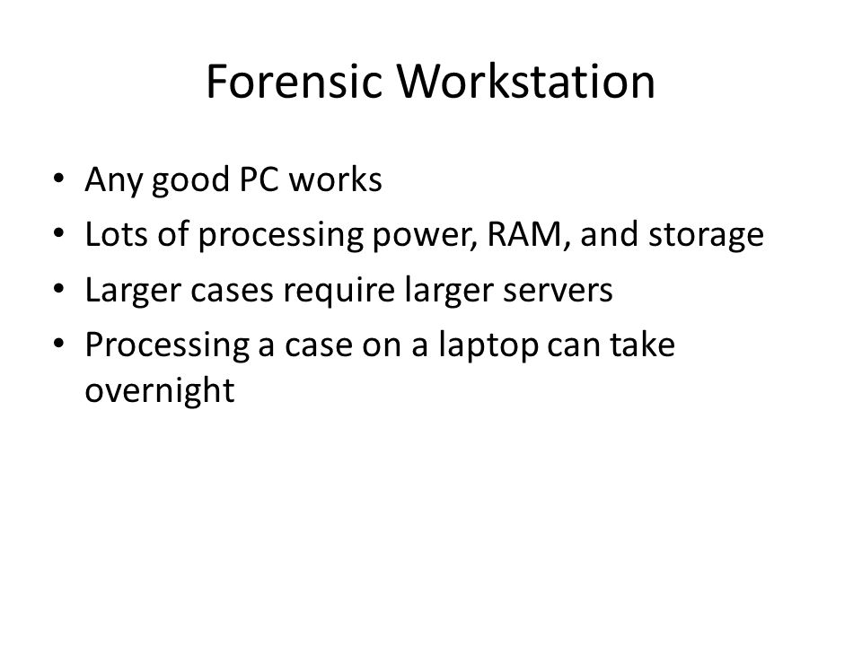 Forensic Workstation Any good PC works Lots of processing power, RAM, and storage Larger cases require larger servers Processing a case on a laptop ca
