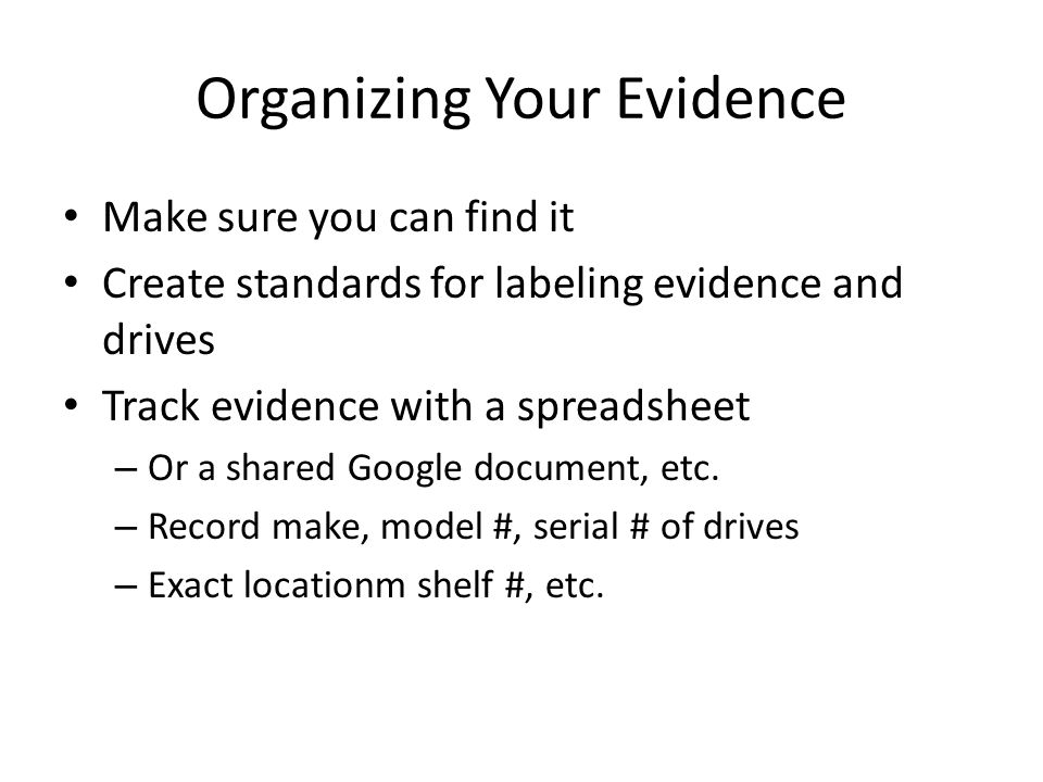 Organizing Your Evidence Make sure you can find it Create standards for labeling evidence and drives Track evidence with a spreadsheet – Or a shared G