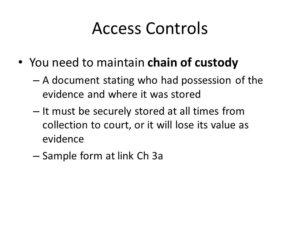Access Controls You need to maintain chain of custody – A document stating who had possession of the evidence and where it was stored – It must be sec