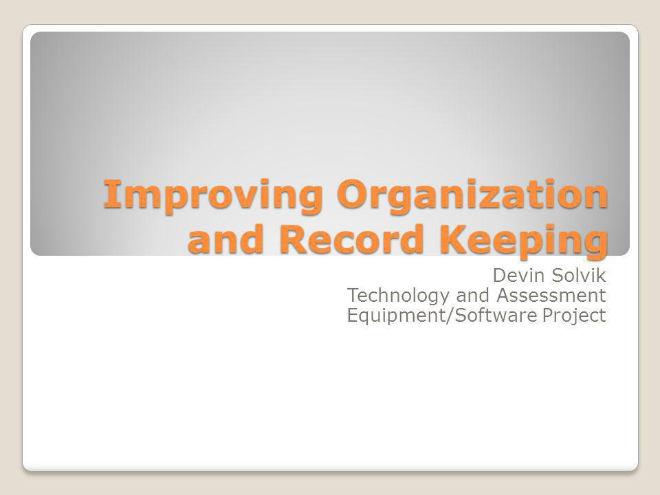 Improving Organization and Record Keeping Devin Solvik Technology and Assessment Equipment/Software Project