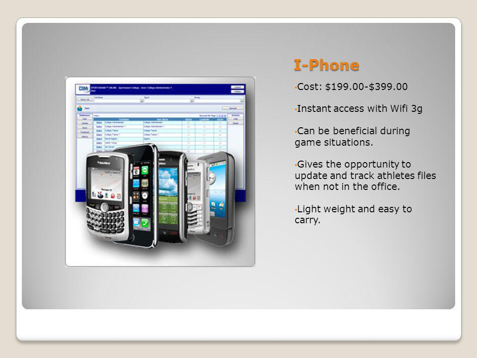 I-Phone Cost: $199.00-$399.00 Instant access with Wifi 3g Can be beneficial during game situations.