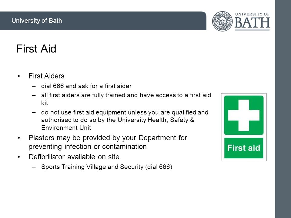 University of Bath First Aid First Aiders –dial 666 and ask for a first aider –all first aiders are fully trained and have access to a first aid kit –do not use first aid equipment unless you are qualified and authorised to do so by the University Health, Safety & Environment Unit Plasters may be provided by your Department for preventing infection or contamination Defibrillator available on site –Sports Training Village and Security (dial 666)