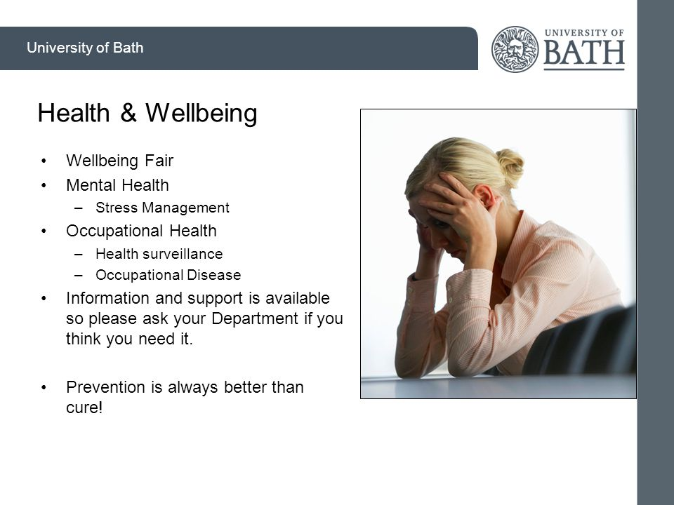University of Bath Health & Wellbeing Wellbeing Fair Mental Health –Stress Management Occupational Health –Health surveillance –Occupational Disease Information and support is available so please ask your Department if you think you need it.