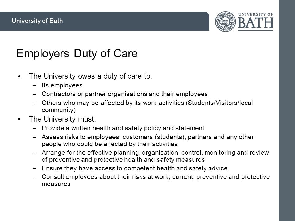 University of Bath Employers Duty of Care The University owes a duty of care to: –Its employees –Contractors or partner organisations and their employees –Others who may be affected by its work activities (Students/Visitors/local community) The University must: –Provide a written health and safety policy and statement –Assess risks to employees, customers (students), partners and any other people who could be affected by their activities –Arrange for the effective planning, organisation, control, monitoring and review of preventive and protective health and safety measures –Ensure they have access to competent health and safety advice –Consult employees about their risks at work, current, preventive and protective measures